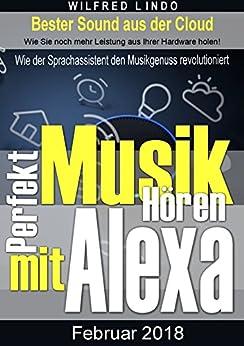 Perfekt Musik hören mit Alexa: Wie der Sprachassistent den Musikgenuss revolutioniert – Bester Sound aus der Cloud von [Lindo, Wilfred]