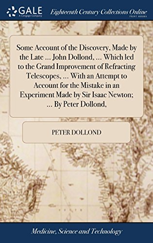 Some Account of the Discovery, Made by the Late John Dollond. Which Led to the Grand Improvement of Refracting Telescopes. with an Attempt by Sir Isaac Newton. by Peter Dollond,