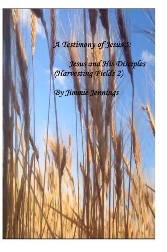 A Testimony of Jesus 5: Jesus and His Disciples (Harvesting Fields 2): Volume 5
