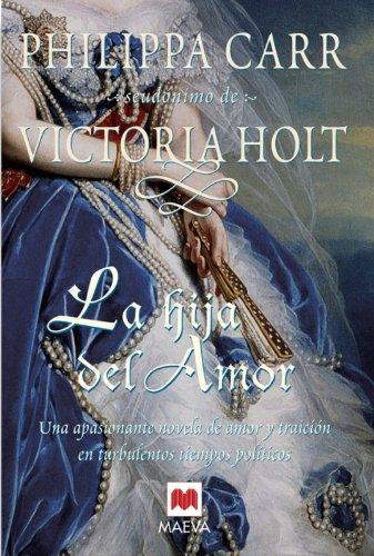 La hija del amor: Una mujer entre el amor y la traición. (Philippa Carr) por Philippa Carr seudónimo de Victoria Holt