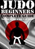 JUDO BEGINNERS COMPLETE GUIDE: Everything you need to know to get started! (Martial Arts Beginners - Rafael Santos Book 2)