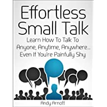 Effortless Small Talk: Learn How to Talk to Anyone, Anytime, Anywhere... Even If You're Painfully Shy