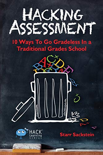 Hacking Assessment: 10 Ways to Go Gradeless in a Traditional Grades School: Volume 3 (Hack Learning Series)