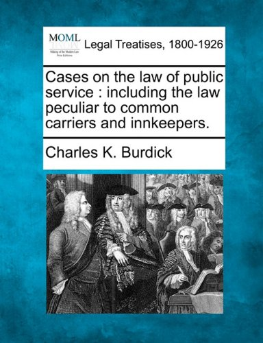 Cases on the law of public service: including the law peculiar to common carriers and innkeepers. por Charles K. Burdick
