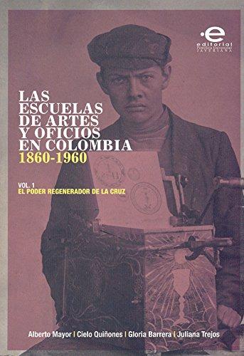 Las escuelas de artes y oficios en Colombia (1860-1960): Volumen 1: el poder regenerador de la cruz