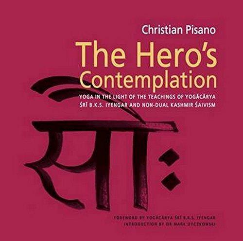 The Hero's Contemplation: Yoga in the light of the teachings of Yogacarya Sri B.K.S Iyengar and non-dual Kashmir Saivism por Christian Pisano