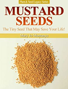 Mustard Seeds: The Tiny Seed That May Save Your Life! (Plant & Seed Legacy Series Book 1) (English Edition) von [Montanye, Mary Jo]
