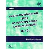 Ucebno-trenirovocnye testy po russkomu jazyku kak inostrannomu B2-C1, Vol.1 : Grammatika. Leksika - Grammar, Vocabulary