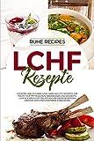 LCHF Rezepte: Leckere und gesunde Low Carb High Fat Rezepte für Frühstück, Mittagessen, Abendessen und Desserts. LCHF Kochbuch mit wichtigem Hintergrundwissen über die kohlenhydratarme Ernährung