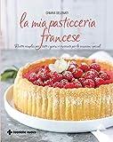 La mia pasticceria francese: Ricette semplici per tutti i giorni e ricercate per le occasioni speciali
