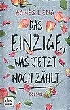 Das Einzige, was jetzt noch zählt: Roman von Agnès Ledig
