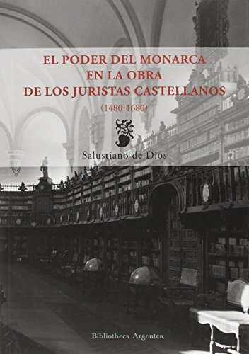 El Poder Del Monarca En La Obra De Los Juristas Castellanos. 1480-1679 (BIBLIOTECA ARGENTEA) por Salustiano De Dios de Dios