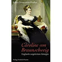 Caroline von Braunschweig: Englands ungekrönte Königin (Biografien)