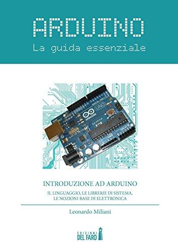 Arduino. La guida essenziale. Il linguaggio, le librerie di sistema, le nozioni base di elettronica