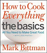 How to Cook Everything - The Basics: All You Need to Make Great Food -- With 1,000 Photos
