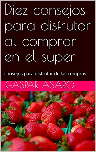 Diez consejos para disfrutar al comprar en el super: consejos para disfrutar de las compras (Spanish Edition)