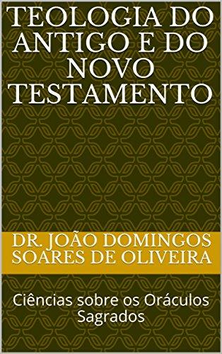 Teologia do Antigo e do Novo Testamento: Ciências sobre os Oráculos Sagrados (1 Livro 11) (Portuguese Edition) por Dr. João Domingos  Soares de Oliveira