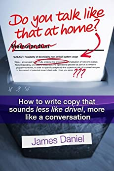Do You Talk Like That At Home?: How to write copy that sounds less like drivel, more like a conversation by [Daniel, James]