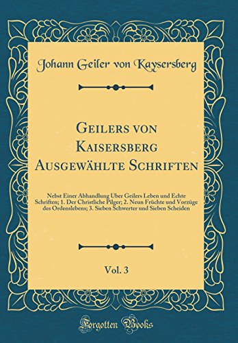 Geilers von Kaisersberg Ausgewählte Schriften, Vol. 3: Nebst Einer Abhandlung Über Geilers Leben und Echte Schriften; 1. Der Christliche Pilger; 2. ... und Sieben Scheiden (Classic Reprint)