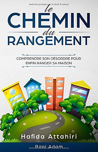 Le Chemin Du Rangement: Comprendre Son Désordre Pour Enfin Ranger Sa Maison