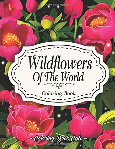 Wildflowers of the World Coloring Book: An Adult Coloring Book Featuring the World's Most Beautiful Wildflowers for Stress Relief and Relaxation