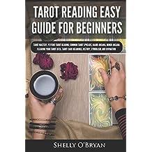Tarot Reading Easy Guide For Beginners: Tarot Mastery, Psychic Tarot Reading, Common Tarot Spreads, Major Arcana, Minor Arcana, Tarot Card Meanings, History, Symbolism, and Divination