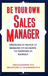 Be Your Own Sales Manager: Strategies And Tactics For Managing Your Accounts, Your Territory, And Yourself