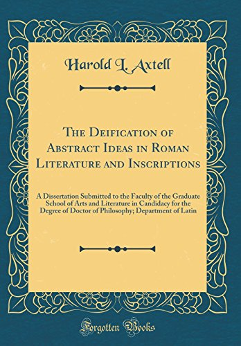 The Deification of Abstract Ideas in Roman Literature and Inscriptions: A Dissertation Submitted to the Faculty of the Graduate School of Arts and ... Department of Latin (Classic Reprint)