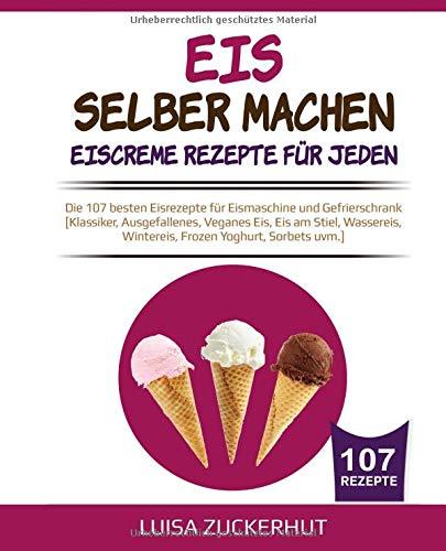 EIS SELBER MACHEN - EISCREME REZEPTE FÜR JEDEN: Die 107 besten Eisrezepte für Eismaschine und Gefrierschrank  [Klassiker, Ausgefallenes, Veganes Eis, ... Yoghurt, Sorbets uvm.] (Eis Kochbuch, Band 1) - Rezepte Gefrierschrank