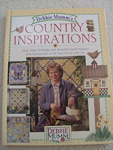 Debbie Mumm's Country Inspirations: More Than 40 Bright and Beautiful Quilt Projects and Accessories to Fill Your Home With Joy