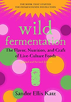 Wild Fermentation: The Flavor, Nutrition, and Craft of Live-Culture Foods, 2nd Edition by [Katz, Sandor Ellix]
