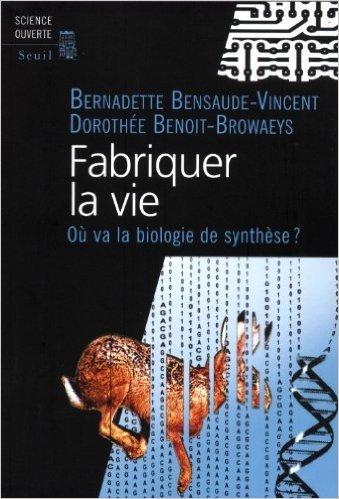 Fabriquer la vie : Ou va la biologie de synthèse ? de Bernadette Bensaude-Vincent,Dorothée Benoit-Browaeys ( 13 octobre 2011 ) par Dorothée Benoit-Browaeys Bernadette Bensaude-Vincent