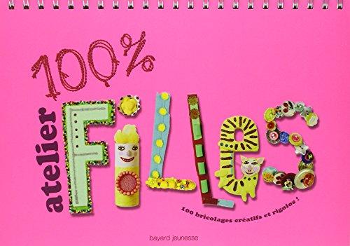 100% Atelier filles : 100 Bricolages créatifs et rigolos !