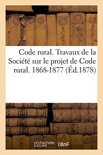 Code rural. Travaux de la Société sur le projet de Code rural. 1868-1877