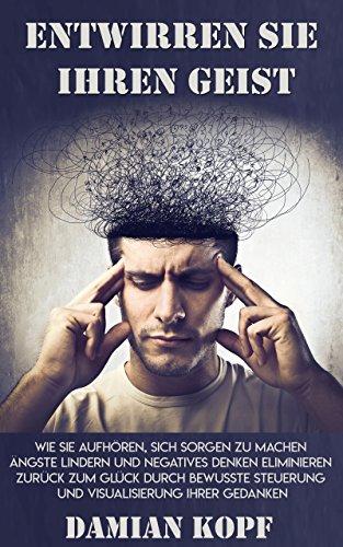 Geist - Wie Sie aufhören, sich Sorgen zu machen, Ängste lindern und negatives Denken eliminieren. Zurück zum Glück durch bewusste Steuerung und Visualisierung Ihrer Gedanken. ()