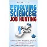 The Evolving Science of  Job Hunting: Atypical Ways to Write Resumes, Ace Interviews and Build Professional Networks