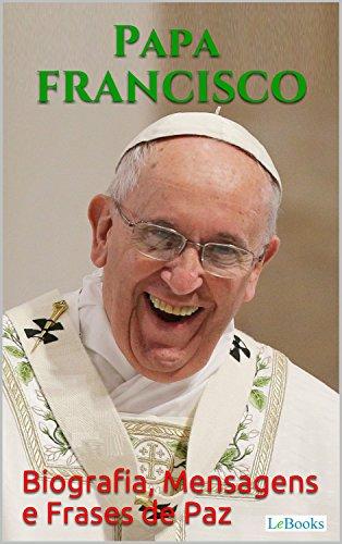 Papa Francisco Biografia Mensagens E Frases De Paz