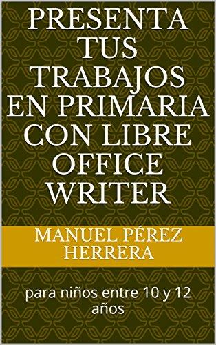 Presenta tus trabajos en primaria con Libre Office Writer: para niños entre 10 y 12 años por Manuel Pérez Herrera