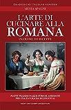 L'arte di cucinare alla romana in oltre 200 ricette. Piatti tradizionali e curiosi aneddoti per una tavola da buongustai