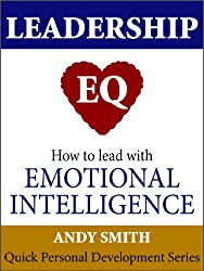 Leadership EQ: How To Lead With Emotional Intelligence (Quick Personal Development Book 1)