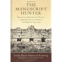 The Manuscript Hunter: Brasseur de Bourbourg's Travels Through Central America and Mexico, 18541859 (American Exploration and Travel)