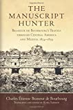 The Manuscript Hunter: Brasseur de Bourbourg's Travels Through Central America and Me...