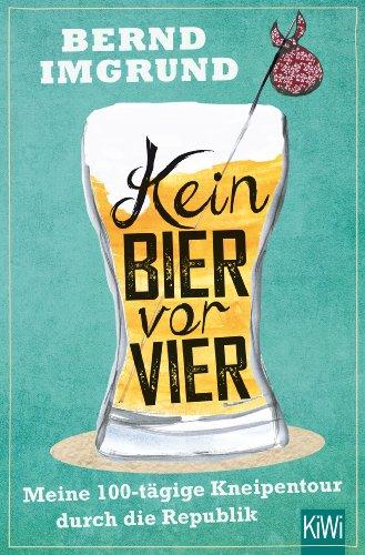 Kein Bier vor vier: Meine 100-tägige Kneipentour durch die Republik por Bernd Imgrund