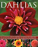 Dahlias: An Illustrated Guide to Varieties, Cultivation and Care, With Step-by-Step Instructions and Over 160 Beautiful Photographs
