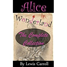 Alice in Wonderland: The Complete Collection (Illustrated Alice's Adventures in Wonderland, Illustrated Through the Looking Glass, Alice's Adventures Under ... of the Snark and more!) (English Edition)