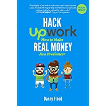Hack Upwork: How to Make Real Money as a Freelancer: Work From Home and Create a Thriving Freelance Business 100% Online (Hacks to Create a New Future Series Book 2) (English Edition)