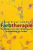 Farbtherapie: Das Basiswissen über Wirkung und Anwendung der Farben - Ingrid Kraaz von Rohr