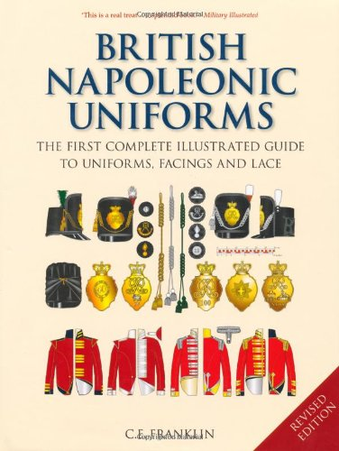British Napoleonic Uniforms: The First Complete Illustrated Guide to Uniforms, Facings and Lace: A Complete Illustrated Guide to Uniforms and Braids