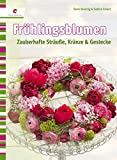 Frühlingsblumen: Zauberhafte Sträuße, Kränze & Gestecke