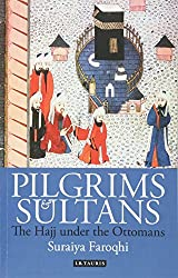 Pilgrims and Sultans: The Hajj Under the Ottomans